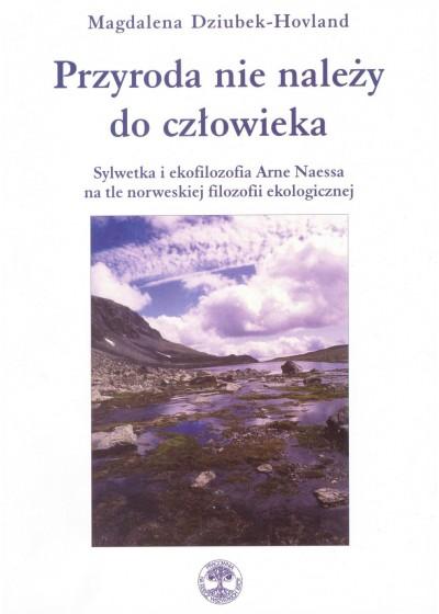 Przyroda nie należy do człowieka. Sylwetka i ekofilozofia Arne Naessa na tle norweskiej filozofii ekologicznej, Magdalena Dziubek-Hovland